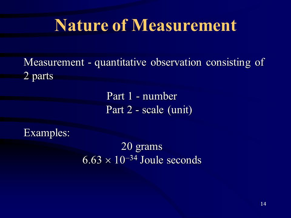 14 Nature of Measurement Measurement - quantitative observation consisting of 2 parts Part 1 - number Part 2 - scale (unit) Part 2 - scale (unit)Examples: 20 grams 6.63    Joule seconds