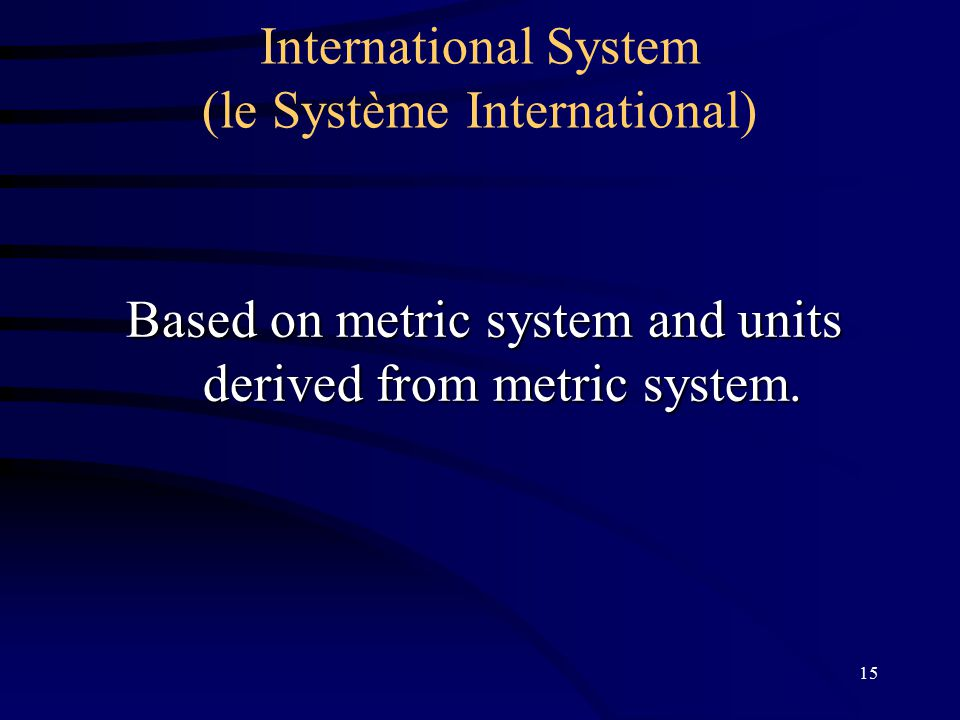 15 International System (le Système International) Based on metric system and units derived from metric system.