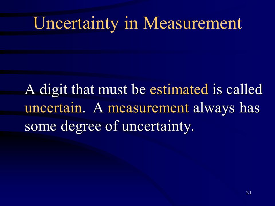 21 Uncertainty in Measurement A digit that must be estimated is called uncertain.