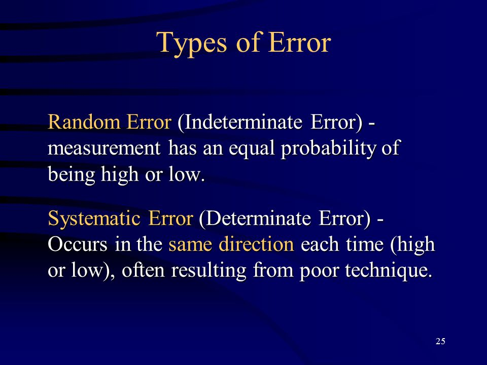 25 Types of Error Random Error (Indeterminate Error) - measurement has an equal probability of being high or low.