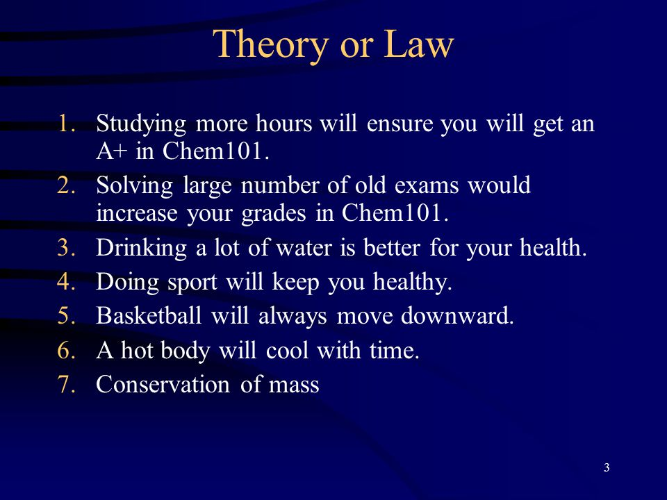 3 Theory or Law 1.Studying more hours will ensure you will get an A+ in Chem101.