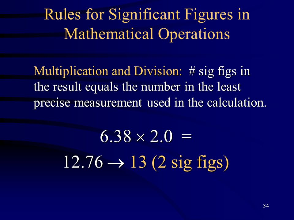 34 Rules for Significant Figures in Mathematical Operations Multiplication and Division: # sig figs in the result equals the number in the least precise measurement used in the calculation.