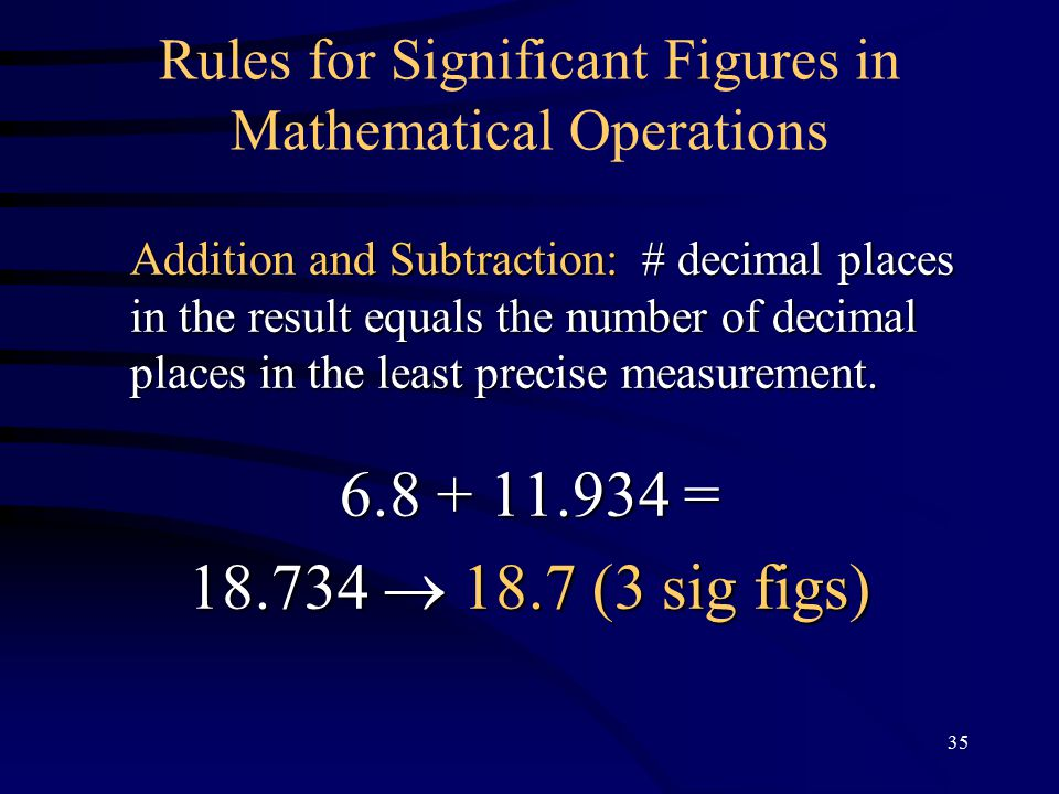35 Rules for Significant Figures in Mathematical Operations Addition and Subtraction: # decimal places in the result equals the number of decimal places in the least precise measurement.