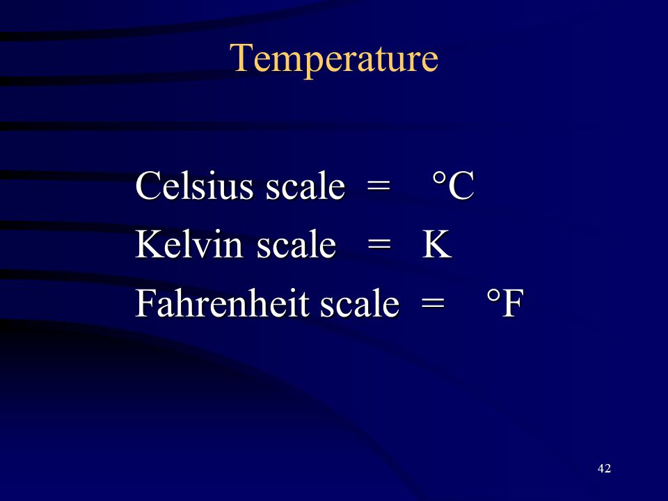 42 Temperature Celsius scale =  C Kelvin scale = K Fahrenheit scale =  F