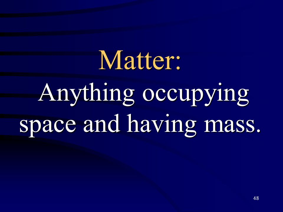 48 Matter: Anything occupying space and having mass.