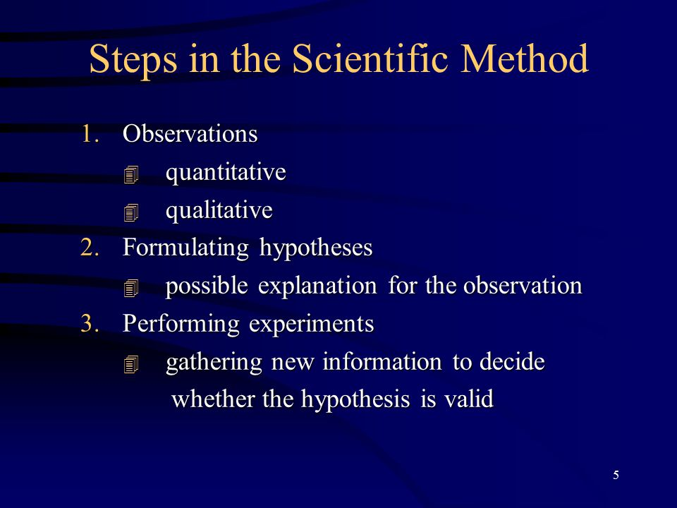 5 Steps in the Scientific Method 1.Observations  quantitative  qualitative 2.Formulating hypotheses  possible explanation for the observation 3.Performing experiments  gathering new information to decide whether the hypothesis is valid whether the hypothesis is valid