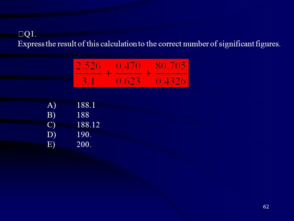 62 Q1. Express the result of this calculation to the correct number of significant figures.