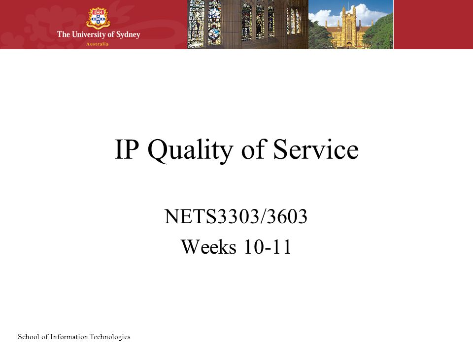 School of Information Technologies IP Quality of Service NETS3303/3603 Weeks 10-11