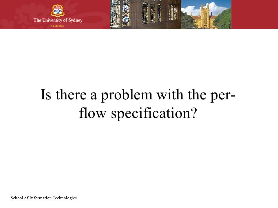 School of Information Technologies Is there a problem with the per- flow specification