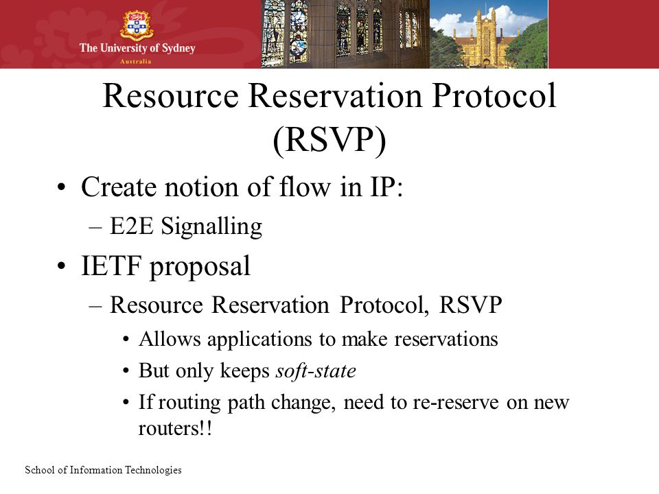 School of Information Technologies Resource Reservation Protocol (RSVP) Create notion of flow in IP: –E2E Signalling IETF proposal –Resource Reservation Protocol, RSVP Allows applications to make reservations But only keeps soft-state If routing path change, need to re-reserve on new routers!!