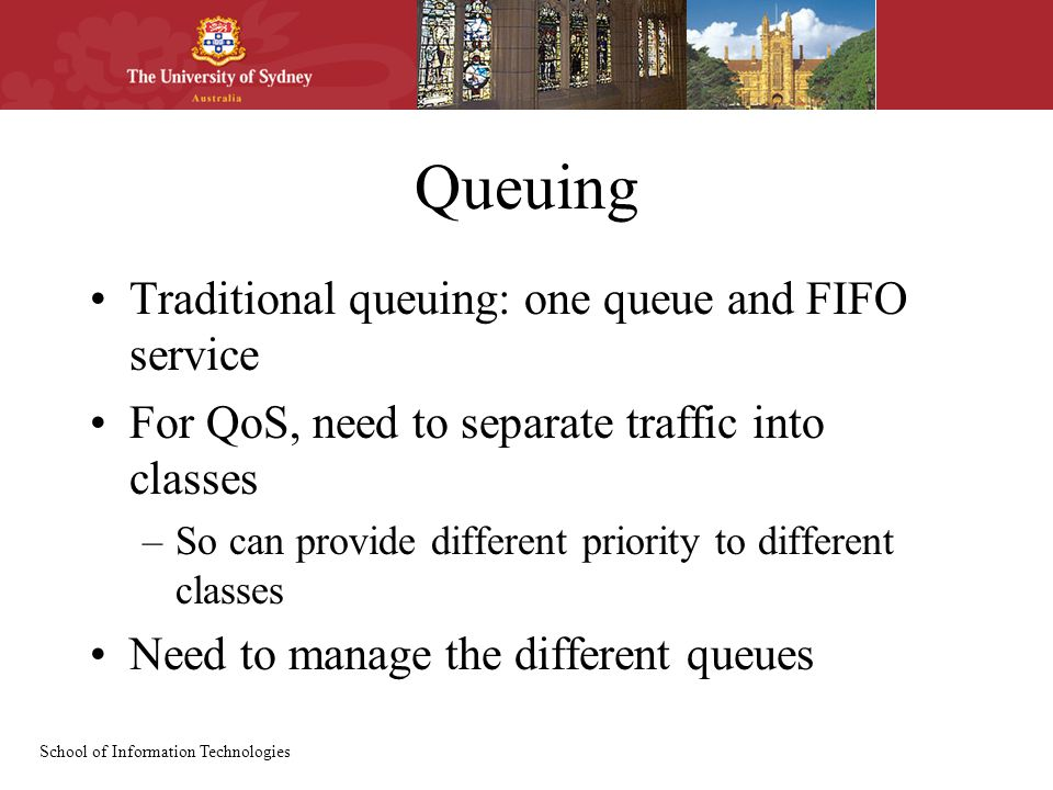 School of Information Technologies Queuing Traditional queuing: one queue and FIFO service For QoS, need to separate traffic into classes –So can provide different priority to different classes Need to manage the different queues