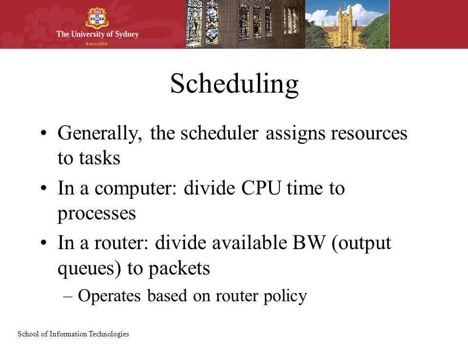 School of Information Technologies Scheduling Generally, the scheduler assigns resources to tasks In a computer: divide CPU time to processes In a router: divide available BW (output queues) to packets –Operates based on router policy