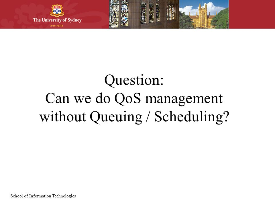 School of Information Technologies Question: Can we do QoS management without Queuing / Scheduling