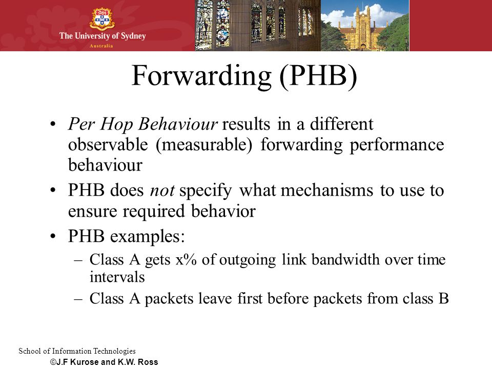School of Information Technologies Forwarding (PHB) Per Hop Behaviour results in a different observable (measurable) forwarding performance behaviour PHB does not specify what mechanisms to use to ensure required behavior PHB examples: –Class A gets x% of outgoing link bandwidth over time intervals –Class A packets leave first before packets from class B ©J.F Kurose and K.W.
