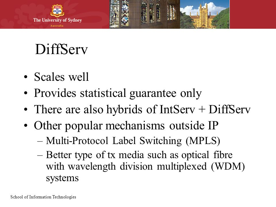 School of Information Technologies DiffServ Scales well Provides statistical guarantee only There are also hybrids of IntServ + DiffServ Other popular mechanisms outside IP –Multi-Protocol Label Switching (MPLS) –Better type of tx media such as optical fibre with wavelength division multiplexed (WDM) systems