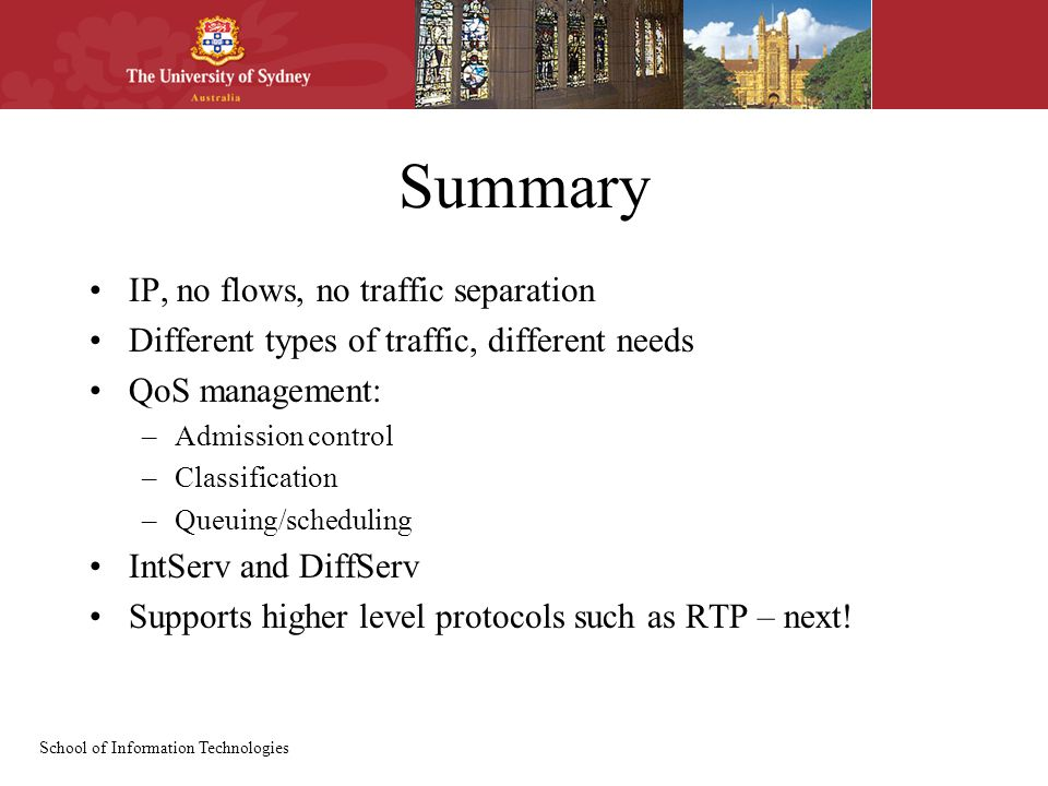 School of Information Technologies Summary IP, no flows, no traffic separation Different types of traffic, different needs QoS management: –Admission control –Classification –Queuing/scheduling IntServ and DiffServ Supports higher level protocols such as RTP – next!