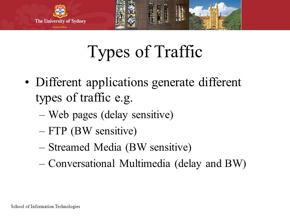 School of Information Technologies Types of Traffic Different applications generate different types of traffic e.g.