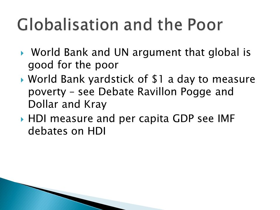  World Bank and UN argument that global is good for the poor  World Bank yardstick of $1 a day to measure poverty – see Debate Ravillon Pogge and Dollar and Kray  HDI measure and per capita GDP see IMF debates on HDI
