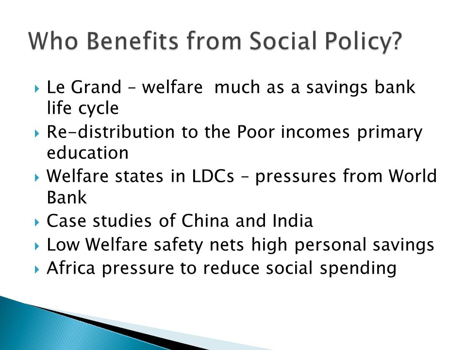  Le Grand – welfare much as a savings bank life cycle  Re-distribution to the Poor incomes primary education  Welfare states in LDCs – pressures from World Bank  Case studies of China and India  Low Welfare safety nets high personal savings  Africa pressure to reduce social spending
