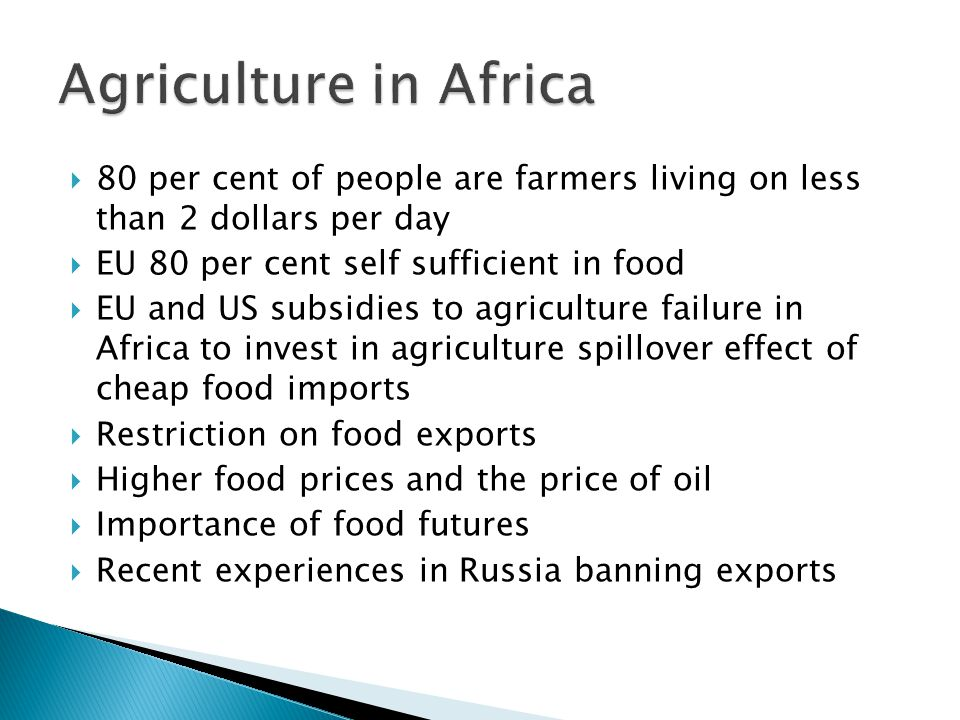  80 per cent of people are farmers living on less than 2 dollars per day  EU 80 per cent self sufficient in food  EU and US subsidies to agriculture failure in Africa to invest in agriculture spillover effect of cheap food imports  Restriction on food exports  Higher food prices and the price of oil  Importance of food futures  Recent experiences in Russia banning exports