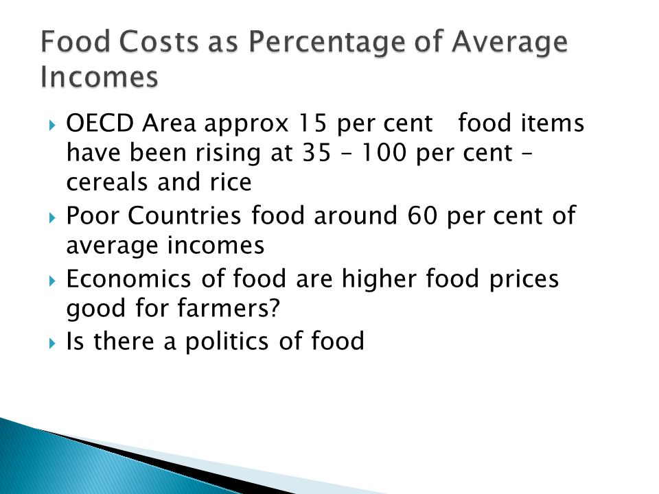  OECD Area approx 15 per cent food items have been rising at 35 – 100 per cent – cereals and rice  Poor Countries food around 60 per cent of average incomes  Economics of food are higher food prices good for farmers.