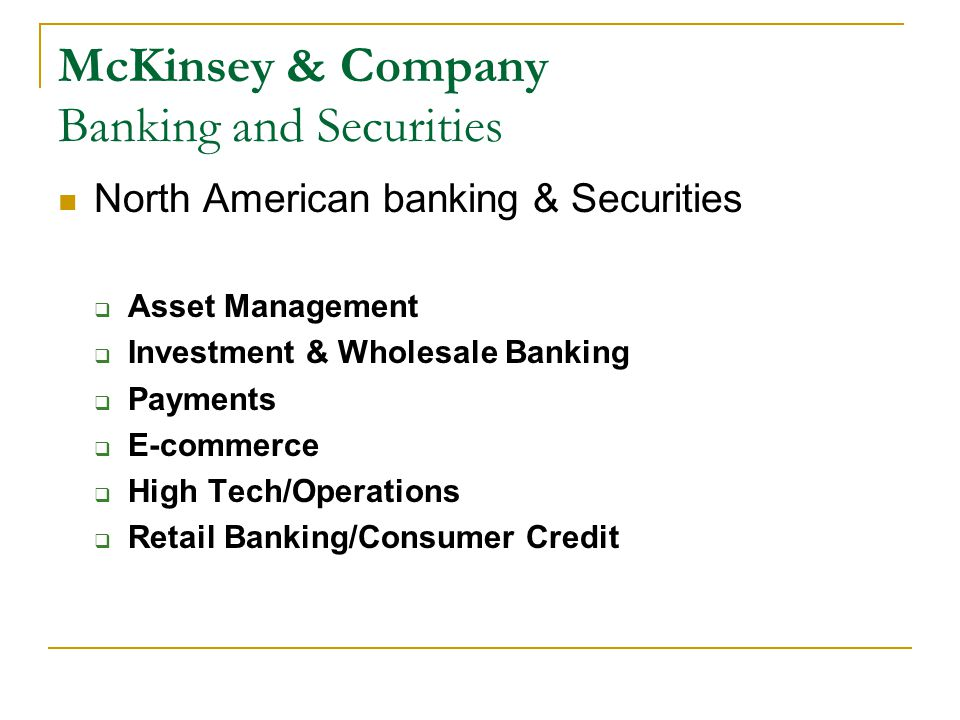 McKinsey & Company Banking and Securities North American banking & Securities  Asset Management  Investment & Wholesale Banking  Payments  E-commerce  High Tech/Operations  Retail Banking/Consumer Credit