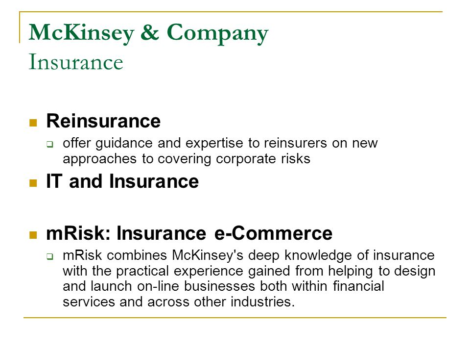 McKinsey & Company Insurance Reinsurance  offer guidance and expertise to reinsurers on new approaches to covering corporate risks IT and Insurance mRisk: Insurance e-Commerce  mRisk combines McKinsey s deep knowledge of insurance with the practical experience gained from helping to design and launch on-line businesses both within financial services and across other industries.