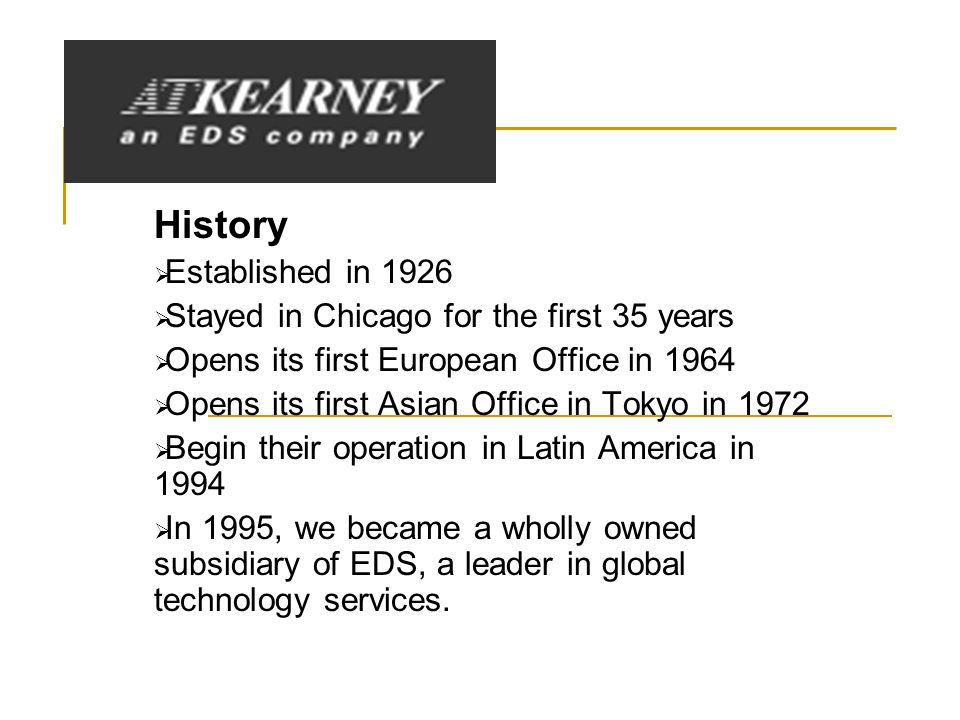 History  Established in 1926  Stayed in Chicago for the first 35 years  Opens its first European Office in 1964  Opens its first Asian Office in Tokyo in 1972  Begin their operation in Latin America in 1994  In 1995, we became a wholly owned subsidiary of EDS, a leader in global technology services.
