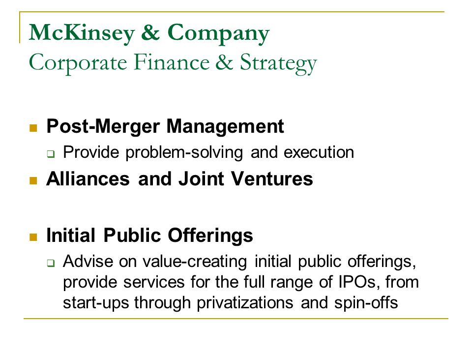 McKinsey & Company Corporate Finance & Strategy Post-Merger Management  Provide problem-solving and execution Alliances and Joint Ventures Initial Public Offerings  Advise on value-creating initial public offerings, provide services for the full range of IPOs, from start-ups through privatizations and spin-offs