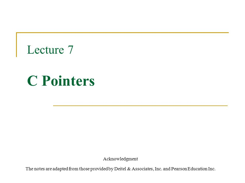 Lecture 7 C Pointers Acknowledgment The notes are adapted from those provided by Deitel & Associates, Inc.