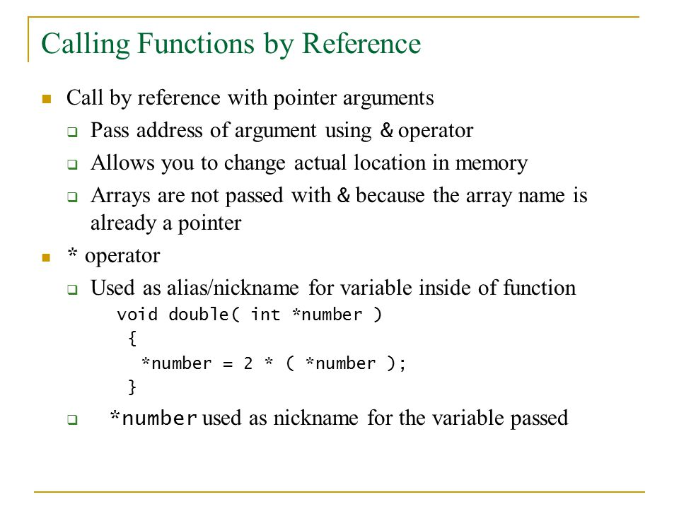 Calling Functions by Reference Call by reference with pointer arguments  Pass address of argument using & operator  Allows you to change actual location in memory  Arrays are not passed with & because the array name is already a pointer * operator  Used as alias/nickname for variable inside of function void double( int *number ) { *number = 2 * ( *number ); }  *number used as nickname for the variable passed