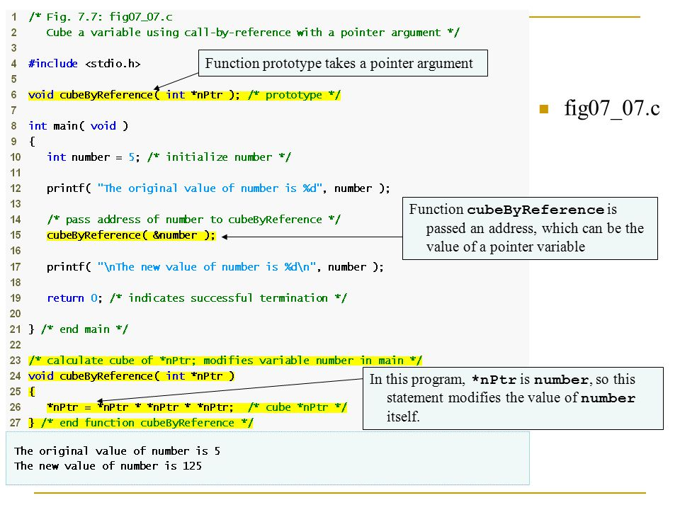 fig07_07.c Function prototype takes a pointer argument Function cubeByReference is passed an address, which can be the value of a pointer variable In this program, *nPtr is number, so this statement modifies the value of number itself.