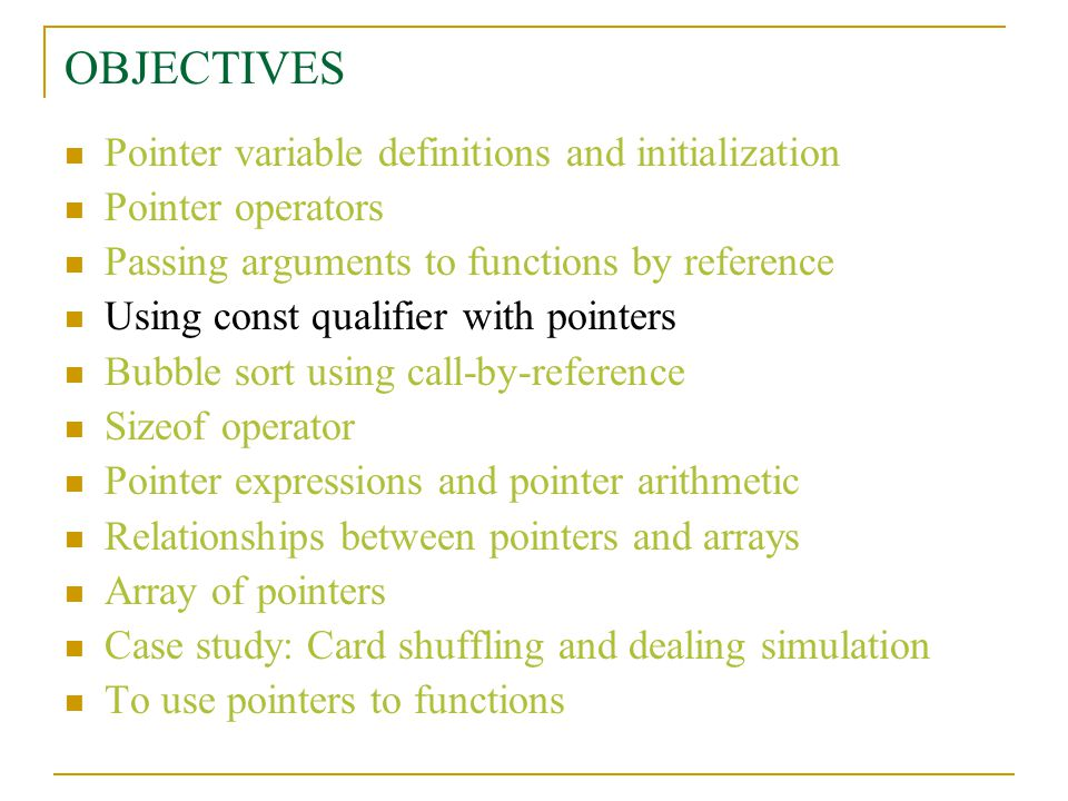 OBJECTIVES Pointer variable definitions and initialization Pointer operators Passing arguments to functions by reference Using const qualifier with pointers Bubble sort using call-by-reference Sizeof operator Pointer expressions and pointer arithmetic Relationships between pointers and arrays Array of pointers Case study: Card shuffling and dealing simulation To use pointers to functions