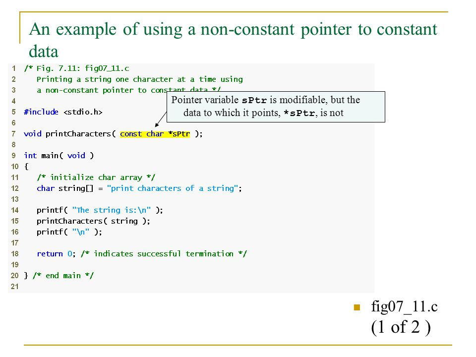 An example of using a non-constant pointer to constant data fig07_11.c (1 of 2 ) Pointer variable sPtr is modifiable, but the data to which it points, *sPtr, is not