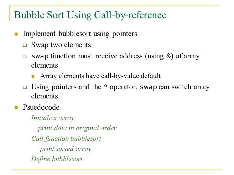 Bubble Sort Using Call-by-reference Implement bubblesort using pointers  Swap two elements  swap function must receive address (using & ) of array elements Array elements have call-by-value default  Using pointers and the * operator, swap can switch array elements Psuedocode Initialize array print data in original order Call function bubblesort print sorted array Define bubblesort