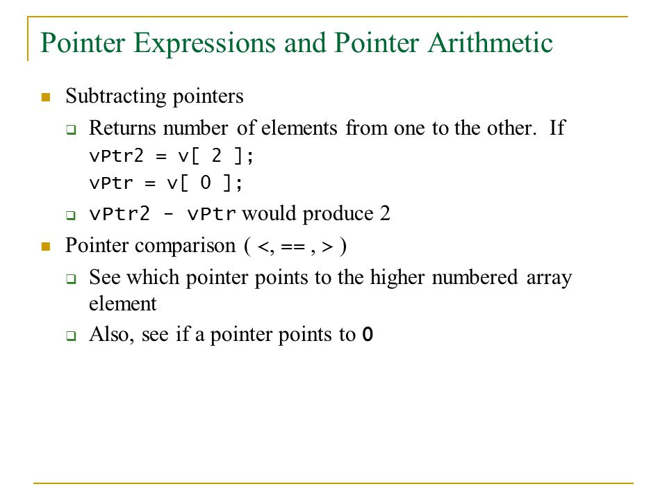 Pointer Expressions and Pointer Arithmetic Subtracting pointers  Returns number of elements from one to the other.
