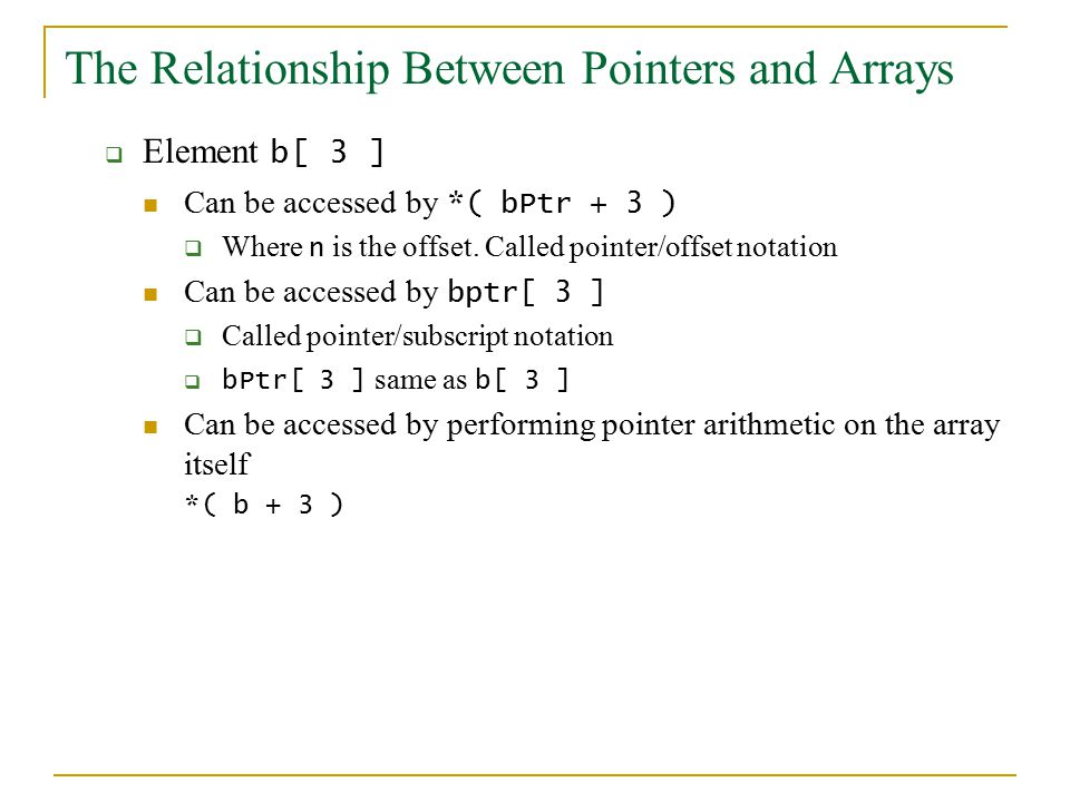 The Relationship Between Pointers and Arrays  Element b[ 3 ] Can be accessed by *( bPtr + 3 )  Where n is the offset.
