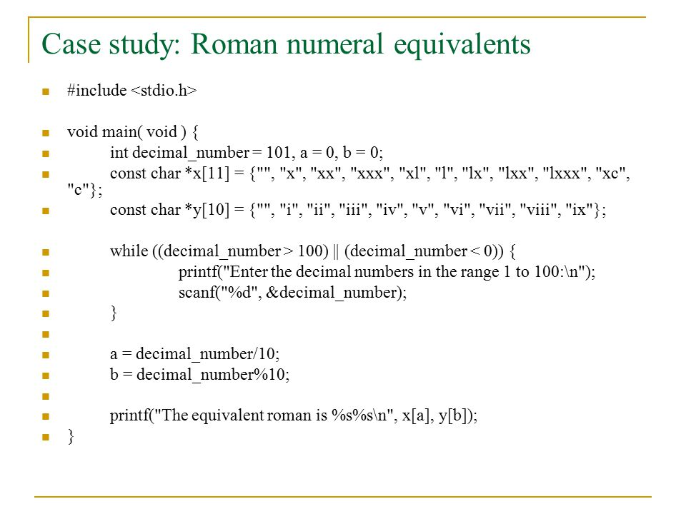 Case study: Roman numeral equivalents #include void main( void ) { int decimal_number = 101, a = 0, b = 0; const char *x[11] = { , x , xx , xxx , xl , l , lx , lxx , lxxx , xc , c }; const char *y[10] = { , i , ii , iii , iv , v , vi , vii , viii , ix }; while ((decimal_number > 100) || (decimal_number < 0)) { printf( Enter the decimal numbers in the range 1 to 100:\n ); scanf( %d , &decimal_number); } a = decimal_number/10; b = decimal_number%10; printf( The equivalent roman is %s%s\n , x[a], y[b]); }