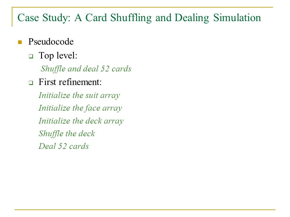 Case Study: A Card Shuffling and Dealing Simulation Pseudocode  Top level: Shuffle and deal 52 cards  First refinement: Initialize the suit array Initialize the face array Initialize the deck array Shuffle the deck Deal 52 cards