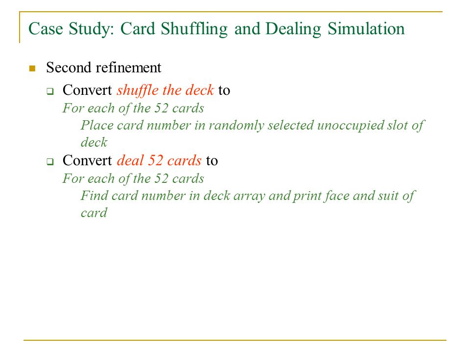 Case Study: Card Shuffling and Dealing Simulation Second refinement  Convert shuffle the deck to For each of the 52 cards Place card number in randomly selected unoccupied slot of deck  Convert deal 52 cards to For each of the 52 cards Find card number in deck array and print face and suit of card
