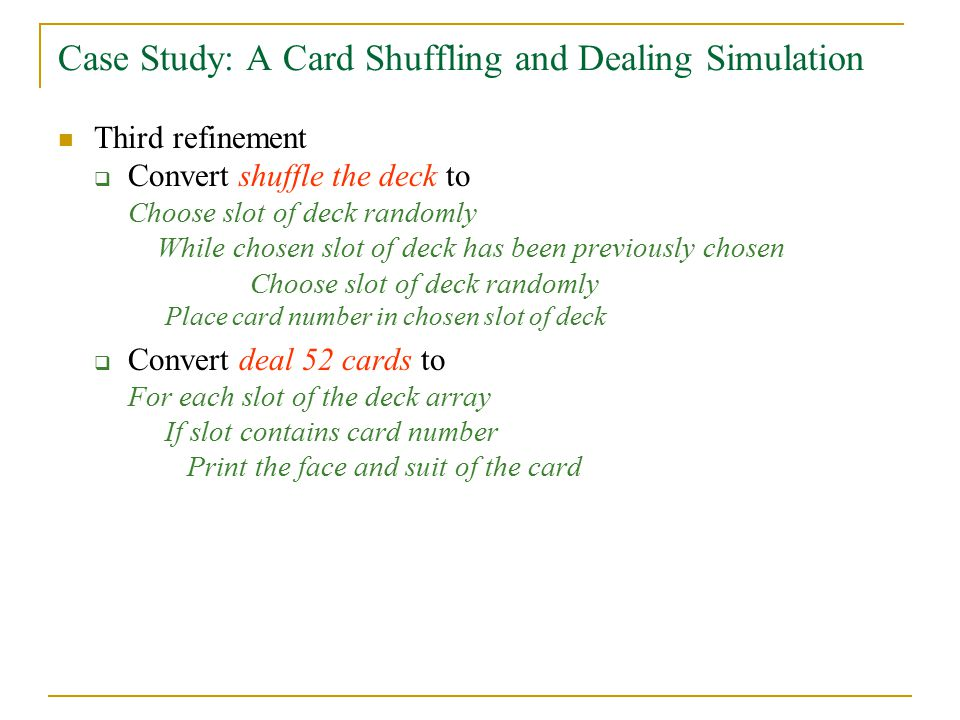 Case Study: A Card Shuffling and Dealing Simulation Third refinement  Convert shuffle the deck to Choose slot of deck randomly While chosen slot of deck has been previously chosen Choose slot of deck randomly Place card number in chosen slot of deck  Convert deal 52 cards to For each slot of the deck array If slot contains card number Print the face and suit of the card