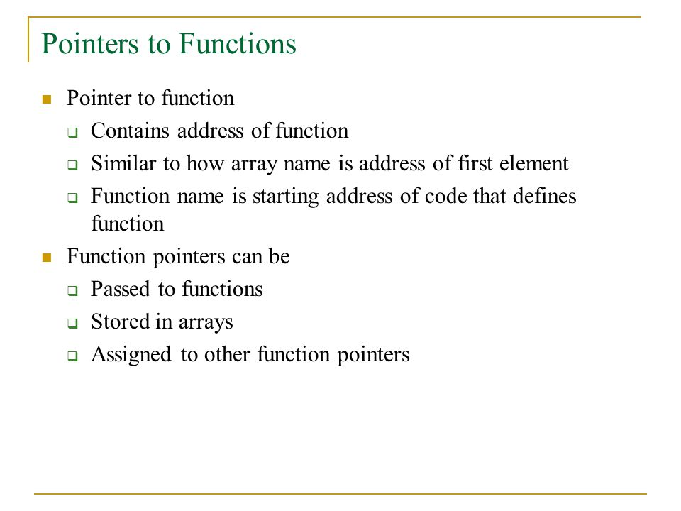 Pointers to Functions Pointer to function  Contains address of function  Similar to how array name is address of first element  Function name is starting address of code that defines function Function pointers can be  Passed to functions  Stored in arrays  Assigned to other function pointers