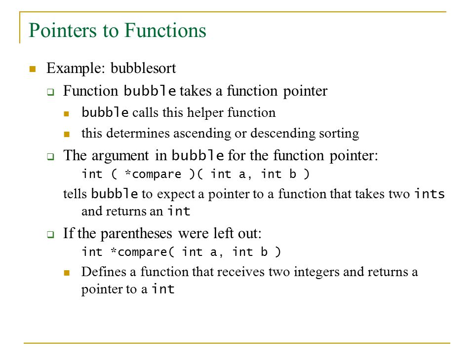 Pointers to Functions Example: bubblesort  Function bubble takes a function pointer bubble calls this helper function this determines ascending or descending sorting  The argument in bubble for the function pointer: int ( *compare )( int a, int b ) tells bubble to expect a pointer to a function that takes two ints and returns an int  If the parentheses were left out: int *compare( int a, int b ) Defines a function that receives two integers and returns a pointer to a int