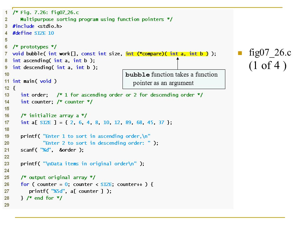 Pointers to Functions fig07_26.c (1 of 4 ) bubble function takes a function pointer as an argument