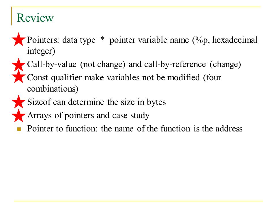 Review Pointers: data type * pointer variable name (%p, hexadecimal integer) Call-by-value (not change) and call-by-reference (change) Const qualifier make variables not be modified (four combinations) Sizeof can determine the size in bytes Arrays of pointers and case study Pointer to function: the name of the function is the address