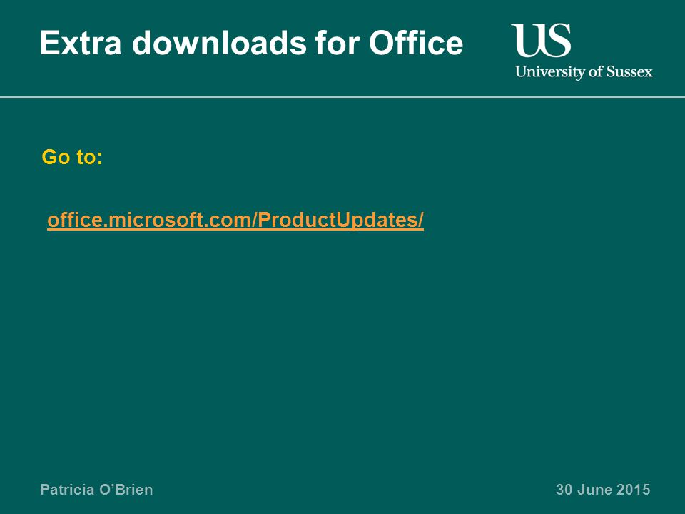 Patricia O'Brien30 June 2015 Extra downloads for Office Go to: office.microsoft.com/ProductUpdates/