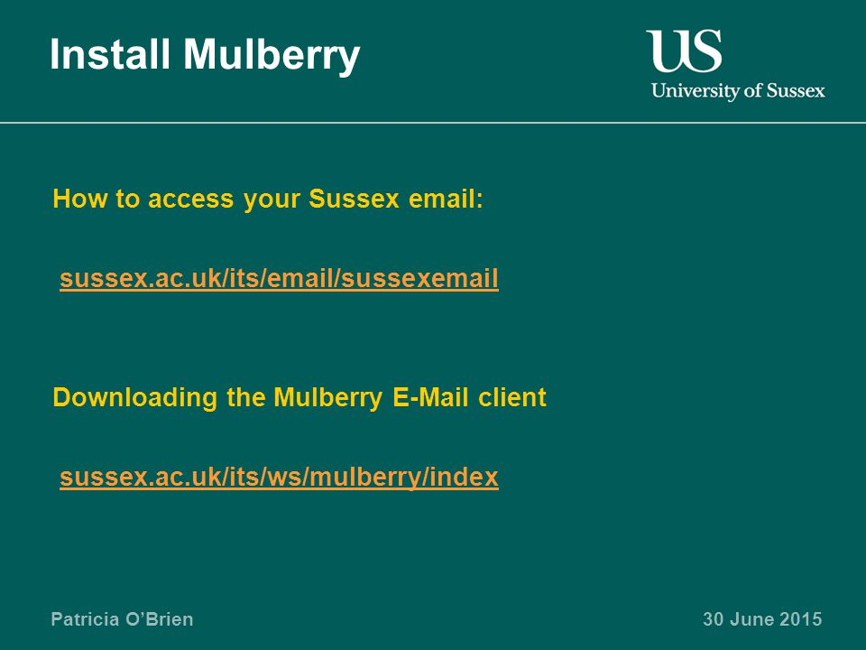Patricia O'Brien30 June 2015 Install Mulberry How to access your Sussex   sussex.ac.uk/its/ /sussex Downloading the Mulberry  client sussex.ac.uk/its/ws/mulberry/index