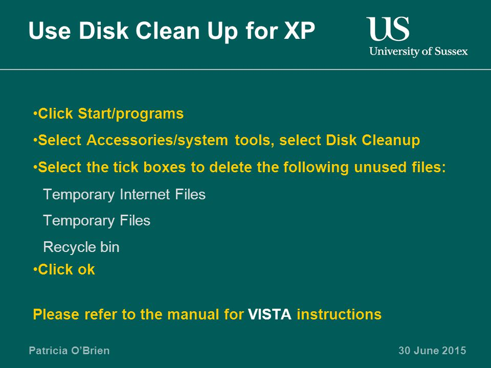 Patricia O'Brien30 June 2015 Use Disk Clean Up for XP Click Start/programs Select Accessories/system tools, select Disk Cleanup Select the tick boxes to delete the following unused files: Temporary Internet Files Temporary Files Recycle bin Click ok Please refer to the manual for VISTA instructions