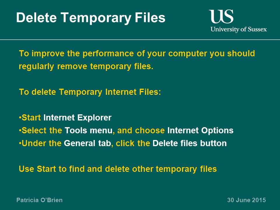 Patricia O'Brien30 June 2015 Delete Temporary Files To improve the performance of your computer you should regularly remove temporary files.