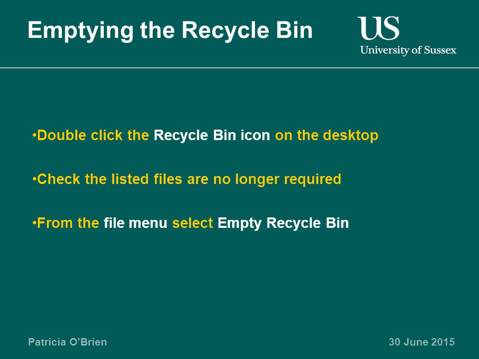 Patricia O'Brien30 June 2015 Emptying the Recycle Bin Double click the Recycle Bin icon on the desktop Check the listed files are no longer required From the file menu select Empty Recycle Bin